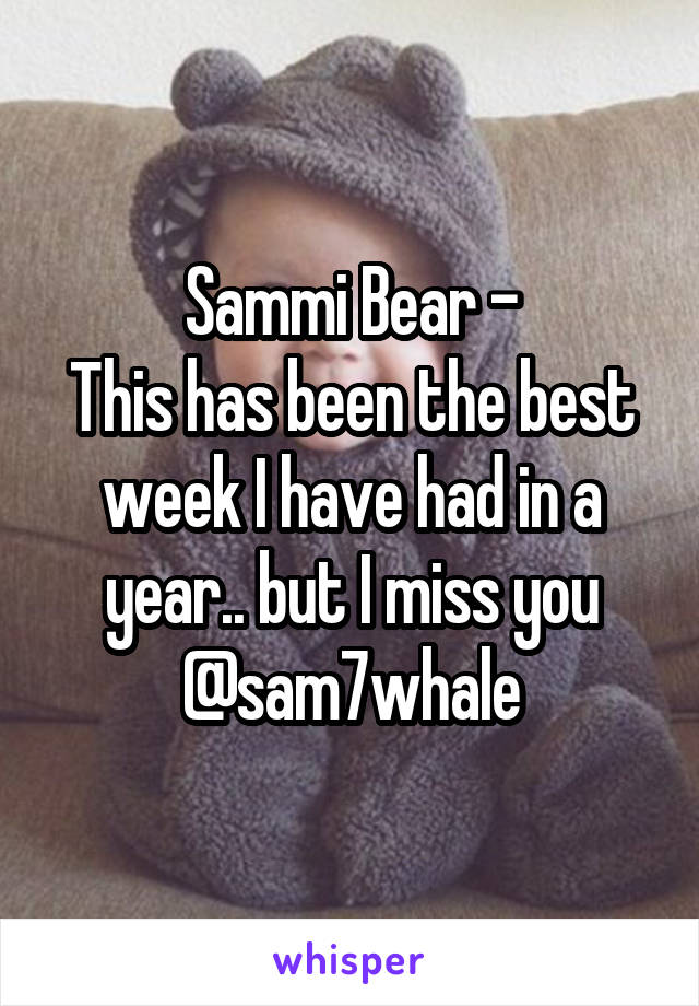 Sammi Bear - This has been the best week I have had in a year.. but I miss you @sam7whale