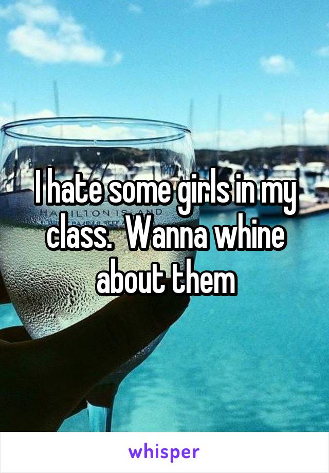 I hate some girls in my class.  Wanna whine about them