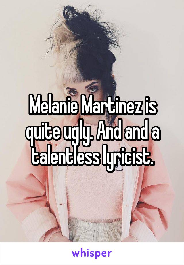 Melanie Martinez is quite ugly. And and a talentless lyricist.