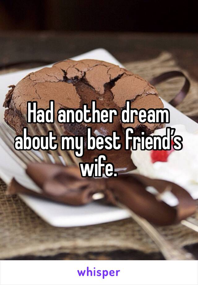 Had another dream about my best friend's wife.