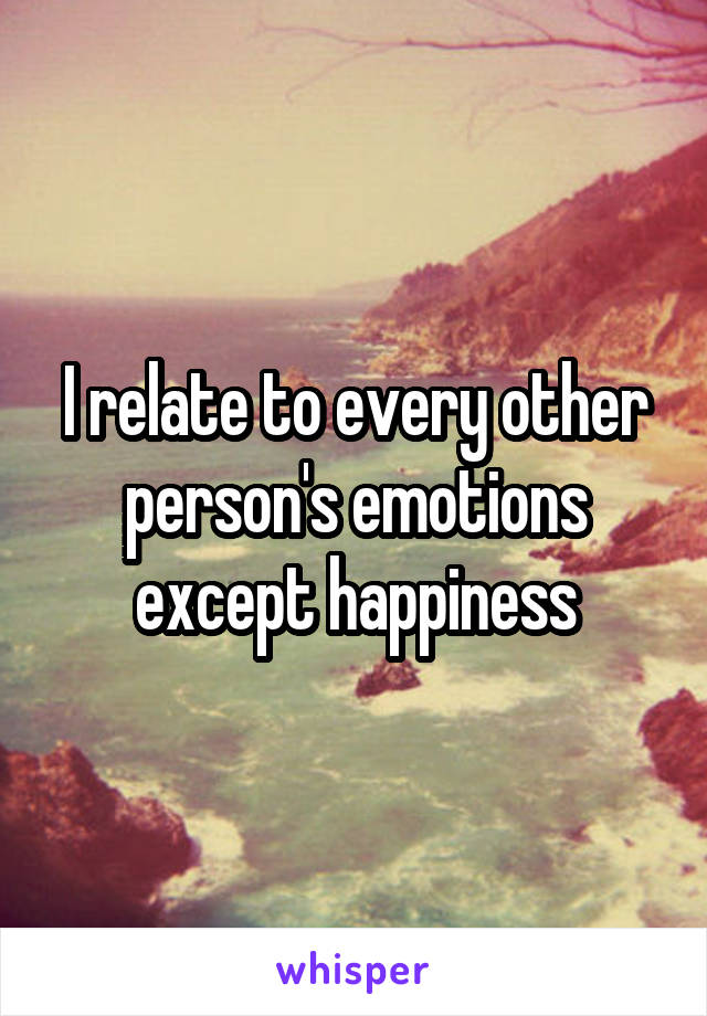 I relate to every other person's emotions except happiness