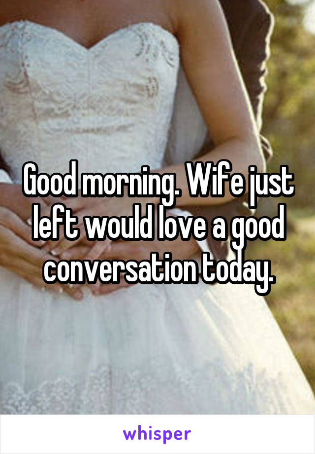 Good morning. Wife just left would love a good conversation today.