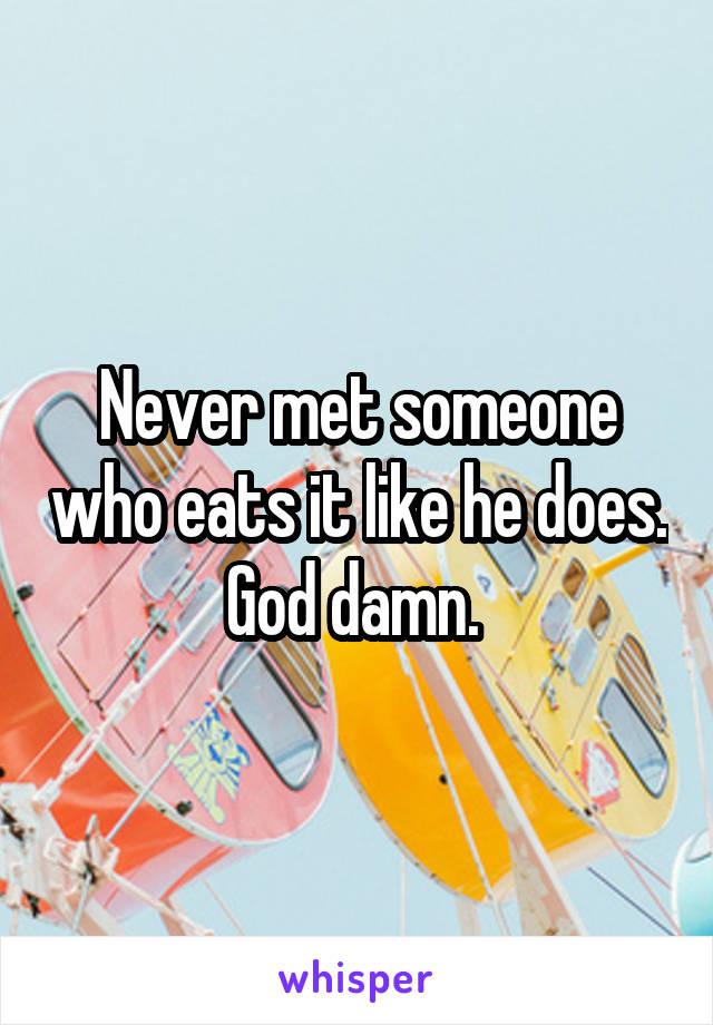 Never met someone who eats it like he does. God damn.