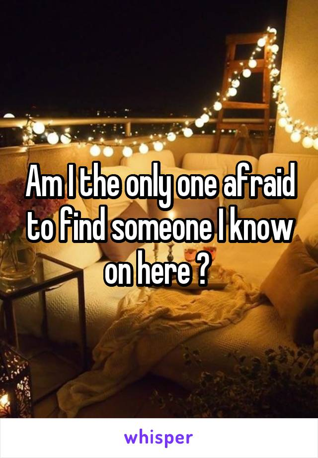 Am I the only one afraid to find someone I know on here ?
