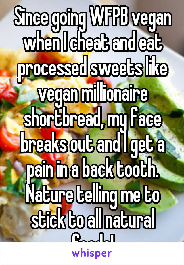 Since going WFPB vegan when I cheat and eat processed sweets like vegan millionaire shortbread, my face breaks out and I get a pain in a back tooth. Nature telling me to stick to all natural foods!