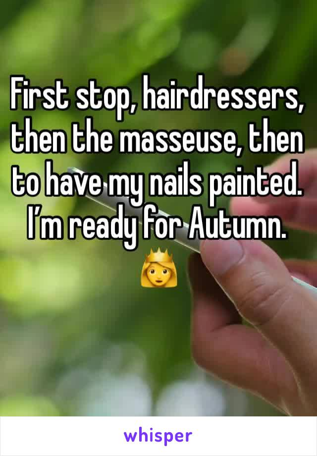 First stop, hairdressers, then the masseuse, then to have my nails painted. I'm ready for Autumn. 👸