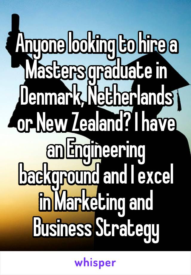 Anyone looking to hire a Masters graduate in Denmark, Netherlands or New Zealand? I have an Engineering background and I excel in Marketing and Business Strategy