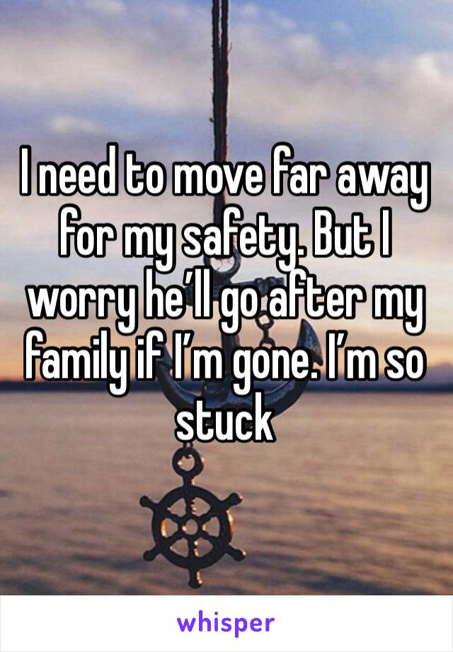 I need to move far away for my safety. But I worry he'll go after my family if I'm gone. I'm so stuck