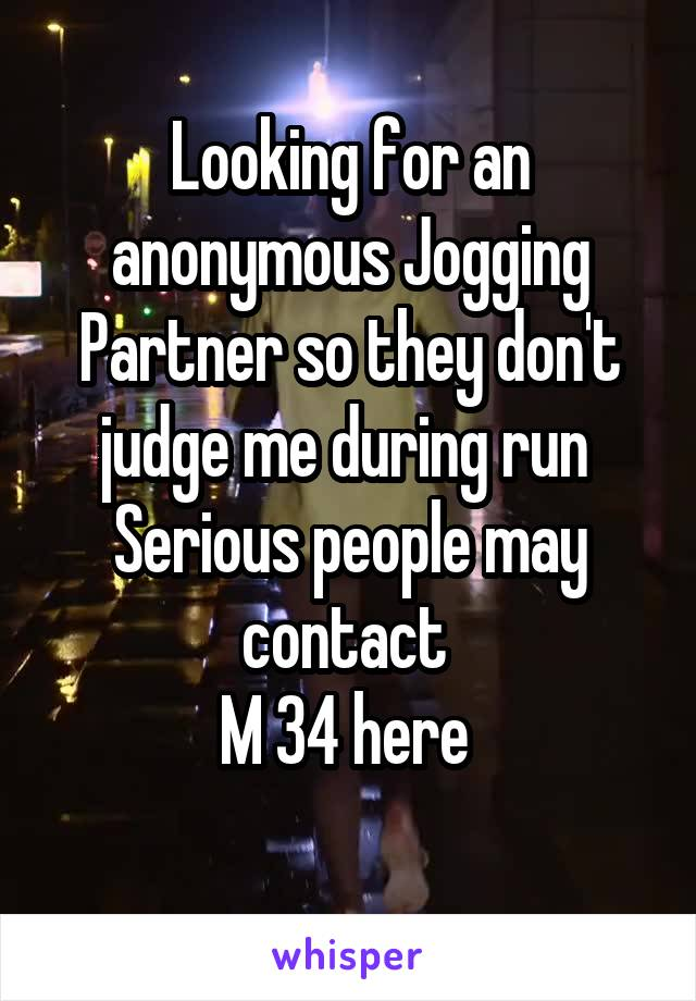 Looking for an anonymous Jogging Partner so they don't judge me during run  Serious people may contact  M 34 here