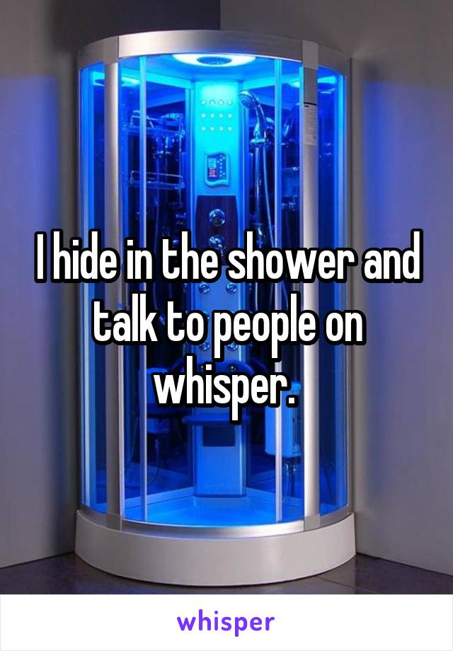 I hide in the shower and talk to people on whisper.
