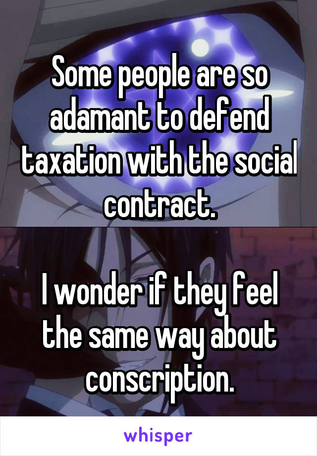 Some people are so adamant to defend taxation with the social contract.  I wonder if they feel the same way about conscription.