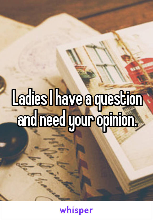 Ladies I have a question and need your opinion.