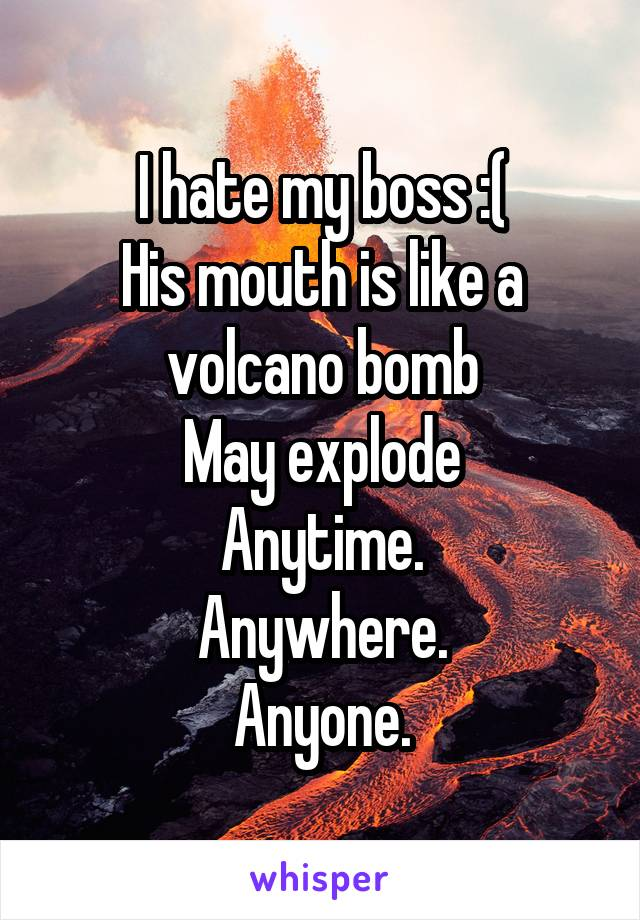 I hate my boss :( His mouth is like a volcano bomb May explode Anytime. Anywhere. Anyone.