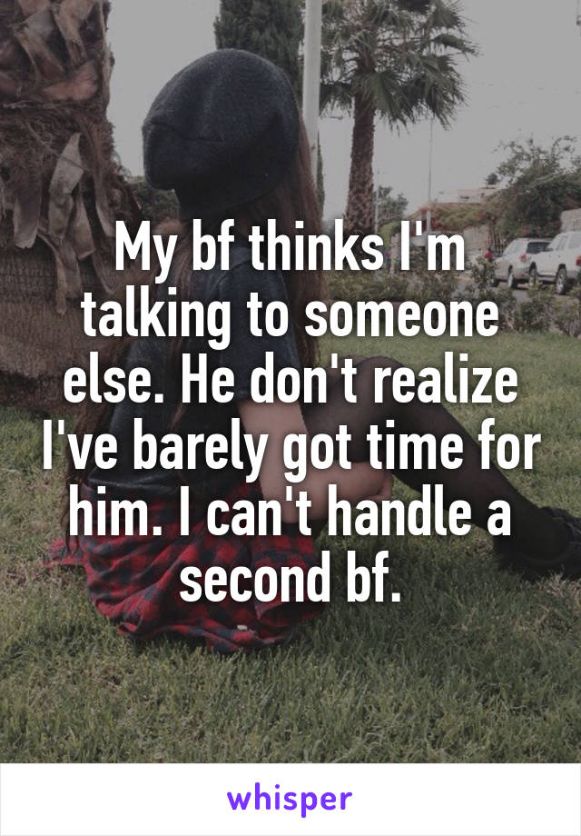 My bf thinks I'm talking to someone else. He don't realize I've barely got time for him. I can't handle a second bf.