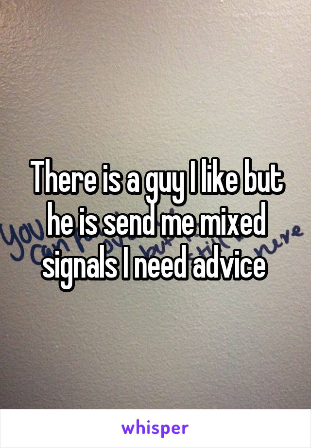 There is a guy I like but he is send me mixed signals I need advice