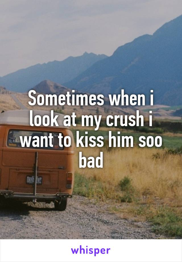 Sometimes when i look at my crush i want to kiss him soo bad