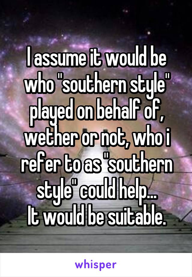 """I assume it would be who """"southern style"""" played on behalf of, wether or not, who i refer to as """"southern style"""" could help... It would be suitable."""