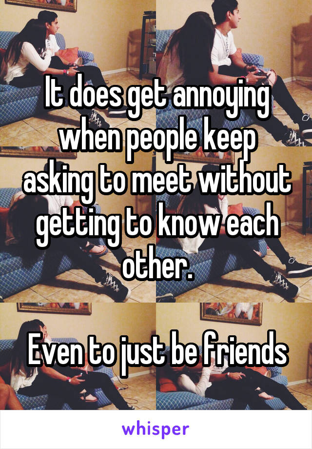 It does get annoying when people keep asking to meet without getting to know each other.  Even to just be friends