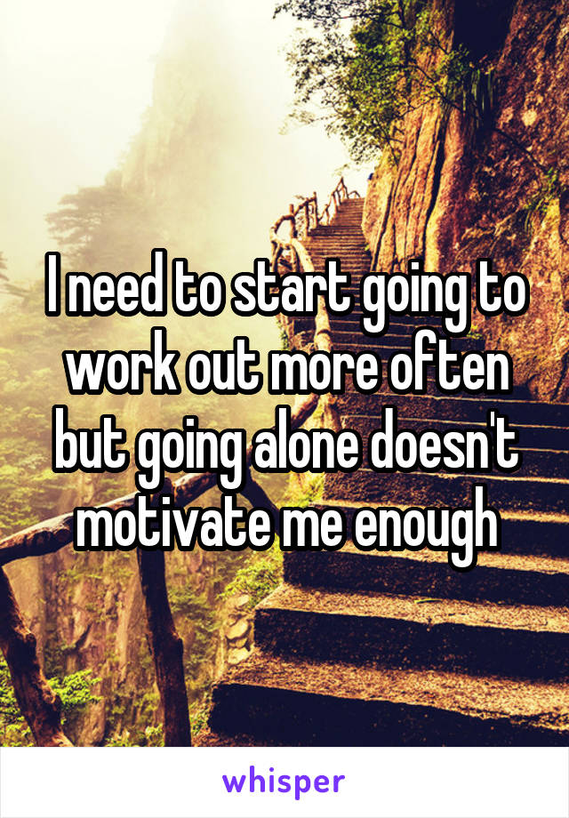 I need to start going to work out more often but going alone doesn't motivate me enough