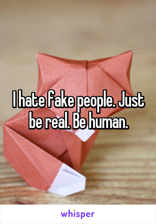 I hate fake people. Just be real. Be human.