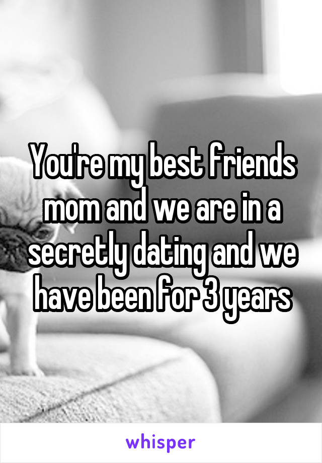 You're my best friends mom and we are in a secretly dating and we have been for 3 years