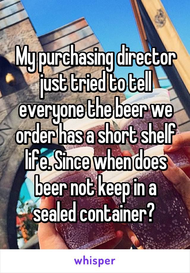 My purchasing director just tried to tell everyone the beer we order has a short shelf life. Since when does beer not keep in a sealed container?