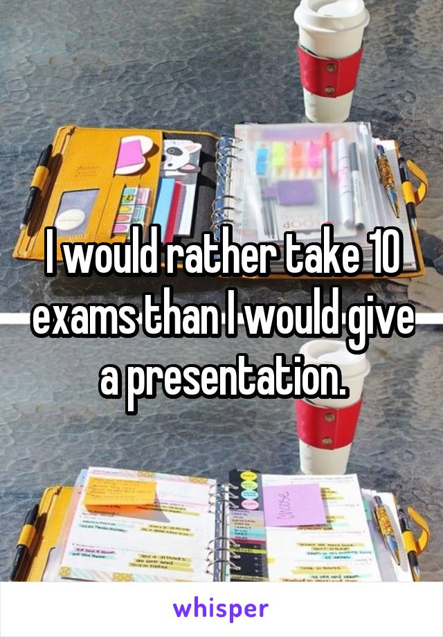 I would rather take 10 exams than I would give a presentation.