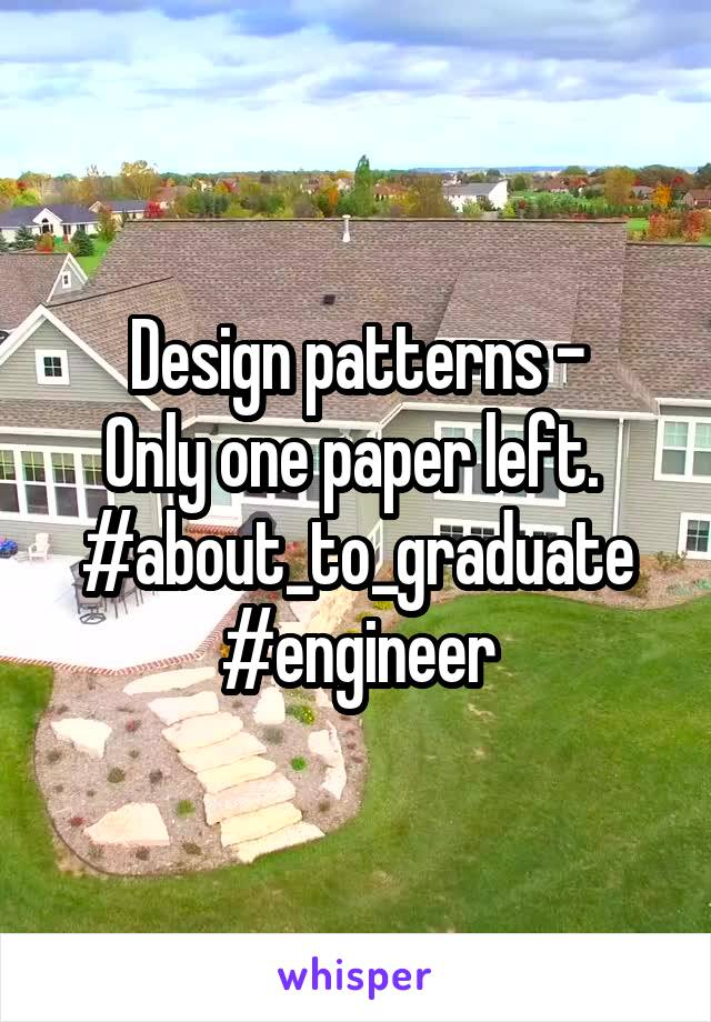 Design patterns - Only one paper left.  #about_to_graduate #engineer
