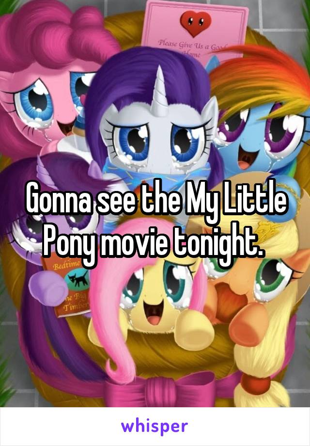 Gonna see the My Little Pony movie tonight.