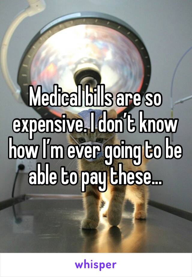 Medical bills are so expensive. I don't know how I'm ever going to be able to pay these...
