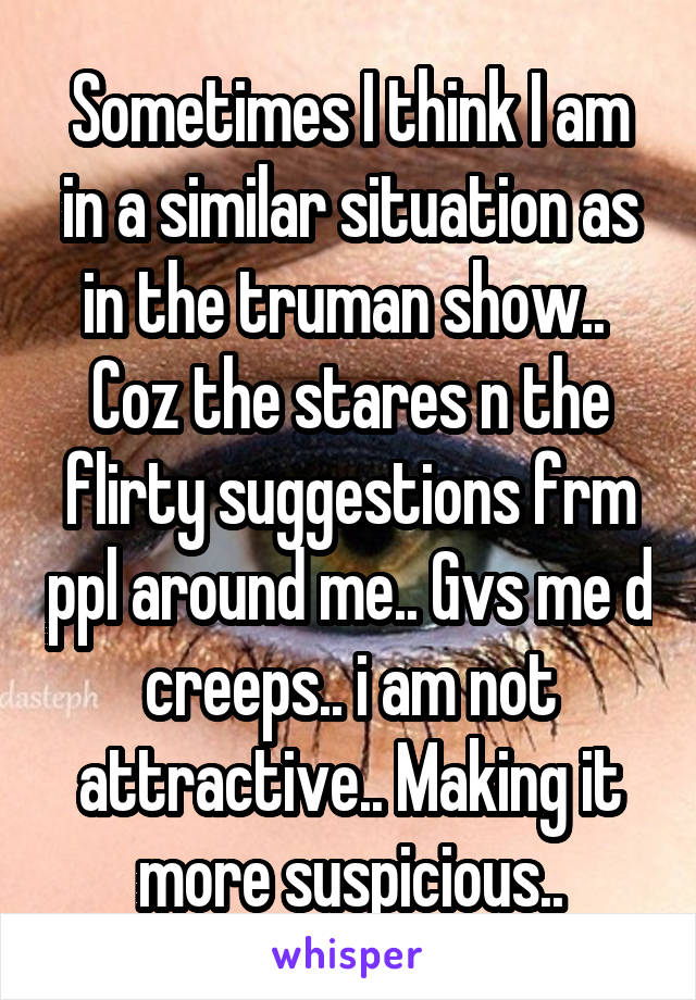 Sometimes I think I am in a similar situation as in the truman show..  Coz the stares n the flirty suggestions frm ppl around me.. Gvs me d creeps.. i am not attractive.. Making it more suspicious..