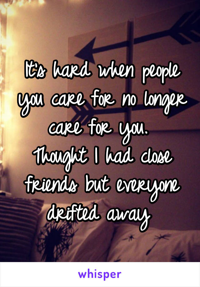 It's hard when people you care for no longer care for you.  Thought I had close friends but everyone drifted away