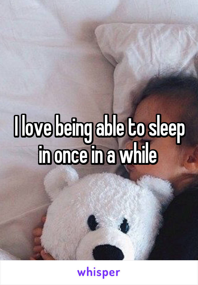 I love being able to sleep in once in a while