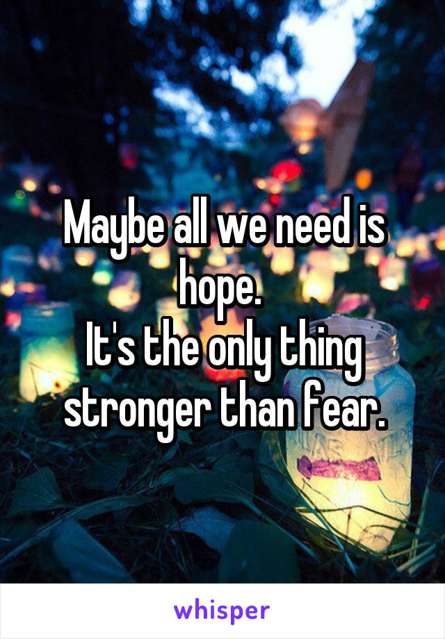 Maybe all we need is hope.  It's the only thing stronger than fear.