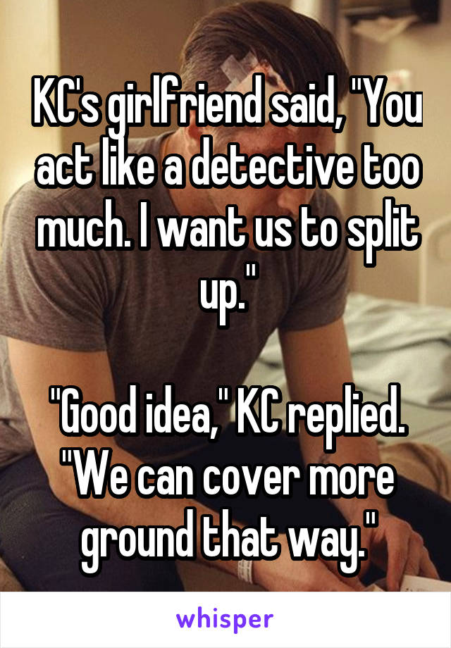 """KC's girlfriend said, """"You act like a detective too much. I want us to split up.""""  """"Good idea,"""" KC replied. """"We can cover more ground that way."""""""