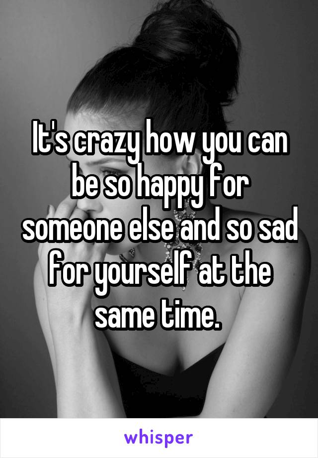 It's crazy how you can be so happy for someone else and so sad for yourself at the same time.