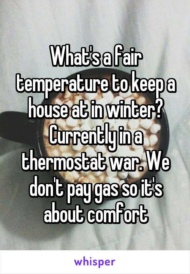 What's a fair temperature to keep a house at in winter? Currently in a thermostat war. We don't pay gas so it's about comfort