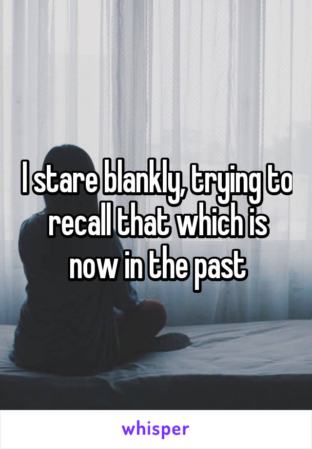 I stare blankly, trying to recall that which is now in the past