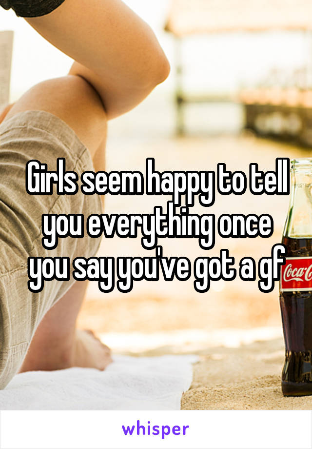 Girls seem happy to tell you everything once you say you've got a gf