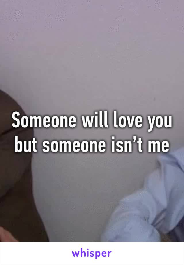 Someone will love you  but someone isn't me