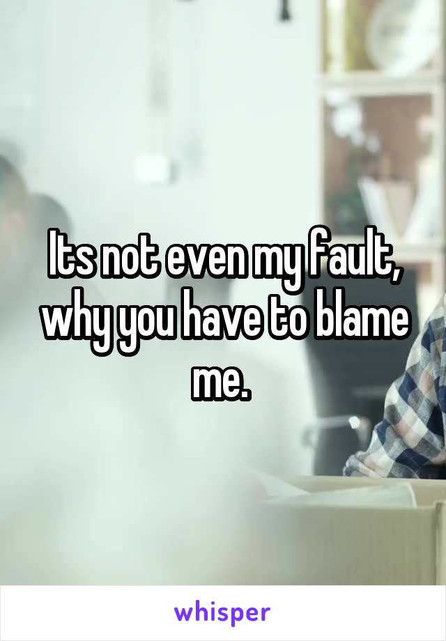 Its not even my fault, why you have to blame me.