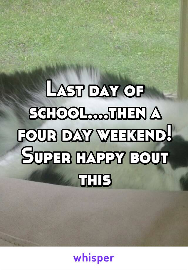 Last day of school....then a four day weekend! Super happy bout this