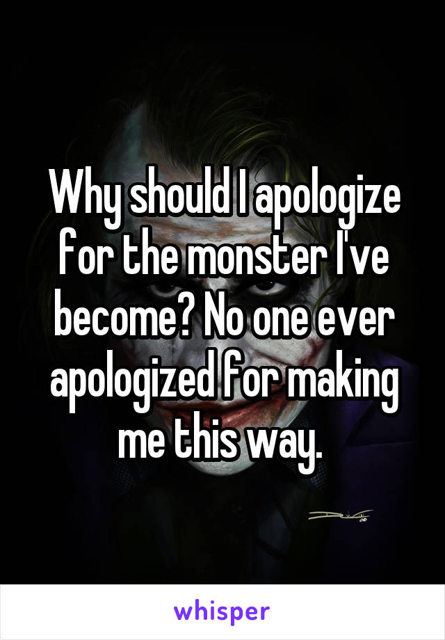 Why should I apologize for the monster I've become? No one ever apologized for making me this way.