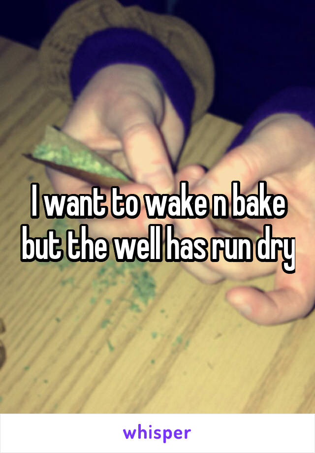 I want to wake n bake but the well has run dry