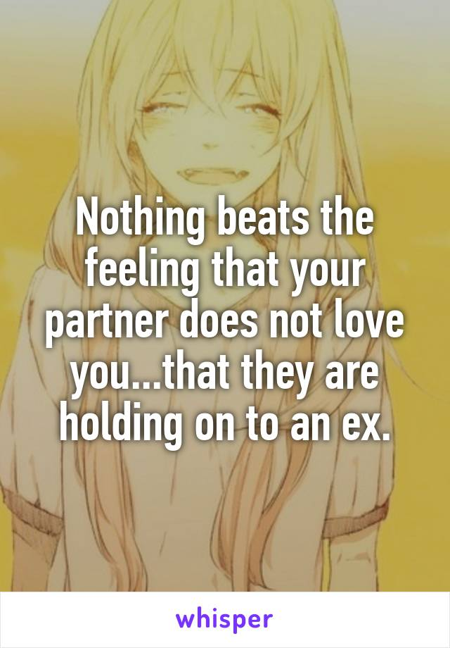 Nothing beats the feeling that your partner does not love you...that they are holding on to an ex.