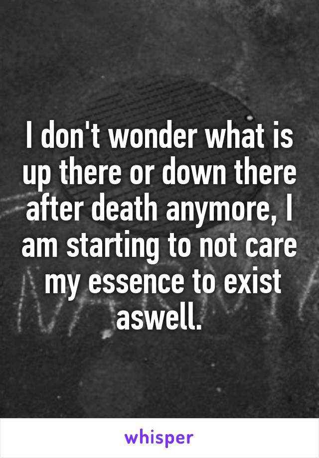 I don't wonder what is up there or down there after death anymore, I am starting to not care  my essence to exist aswell.