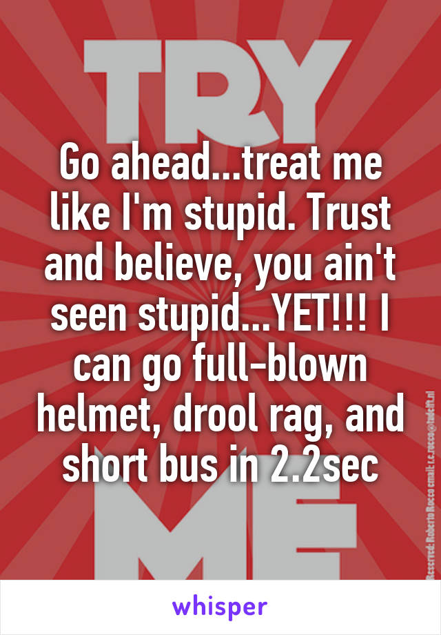 Go ahead...treat me like I'm stupid. Trust and believe, you ain't seen stupid...YET!!! I can go full-blown helmet, drool rag, and short bus in 2.2sec