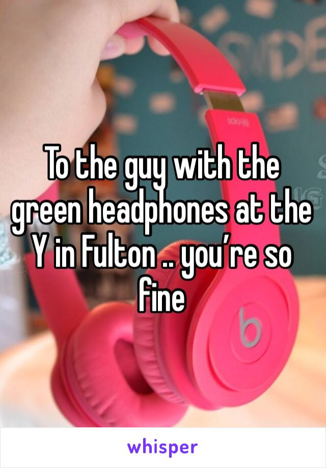To the guy with the green headphones at the Y in Fulton .. you're so fine