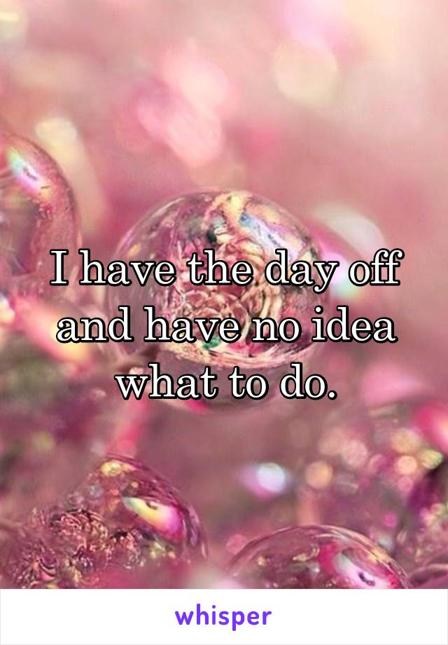 I have the day off and have no idea what to do.
