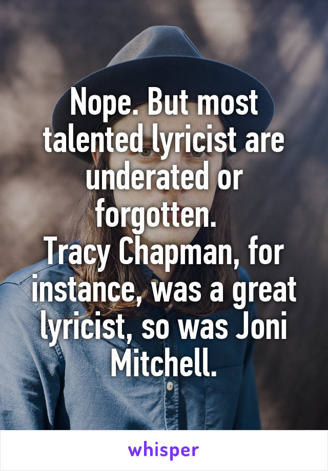 Nope. But most talented lyricist are underated or forgotten.   Tracy Chapman, for instance, was a great lyricist, so was Joni Mitchell.